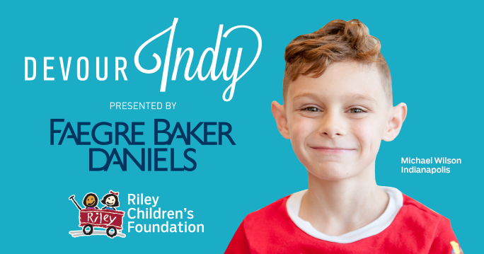 Devour Indy Presented by Faegre Baker Daniels is taking place from August 19 to September 1. Be sure to dine at participating restaurants and make a donation to our Riley kids during your visit. Click here for more information.